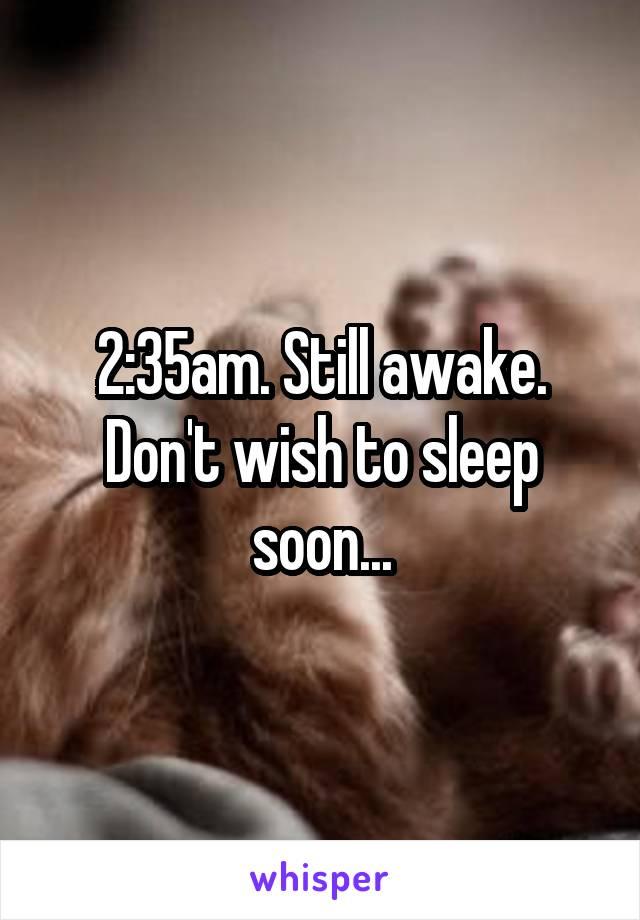 2:35am. Still awake. Don't wish to sleep soon...