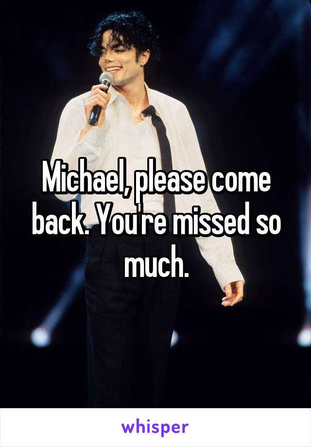 Michael, please come back. You're missed so much.
