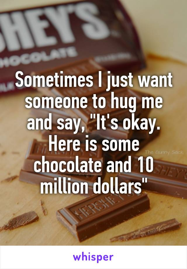 """Sometimes I just want someone to hug me and say, """"It's okay. Here is some chocolate and 10 million dollars"""""""