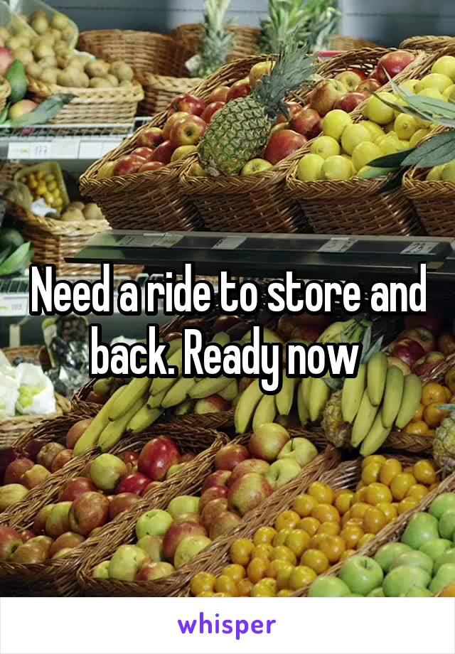 Need a ride to store and back. Ready now