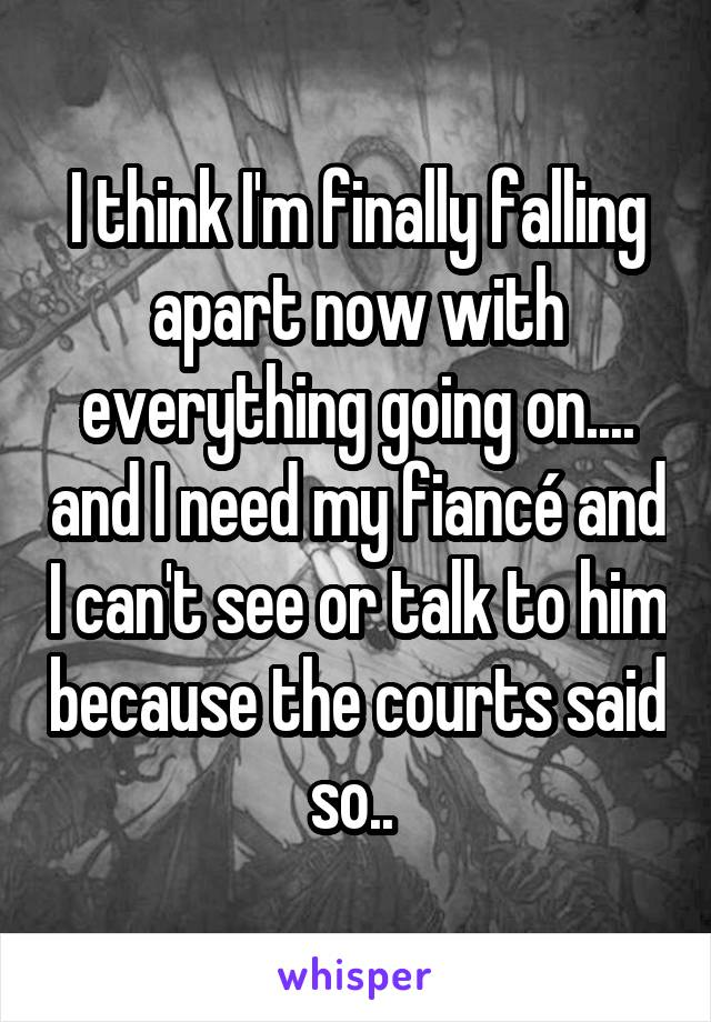 I think I'm finally falling apart now with everything going on.... and I need my fiancé and I can't see or talk to him because the courts said so..