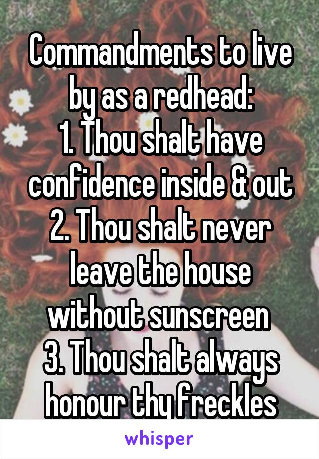 Commandments to live by as a redhead: 1. Thou shalt have confidence inside & out 2. Thou shalt never leave the house without sunscreen  3. Thou shalt always honour thy freckles