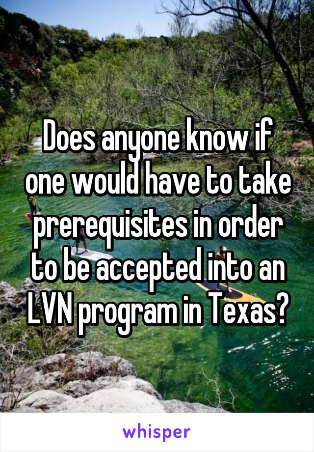 Does anyone know if one would have to take prerequisites in order to be accepted into an LVN program in Texas?