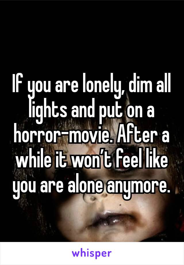 If you are lonely, dim all lights and put on a horror-movie. After a while it won't feel like you are alone anymore.