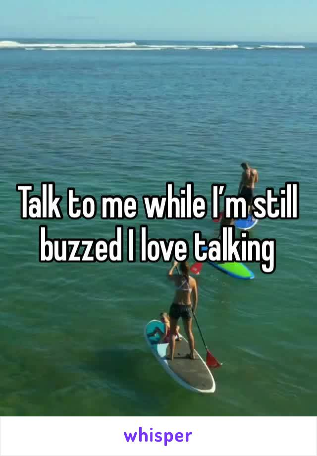 Talk to me while I'm still buzzed I love talking