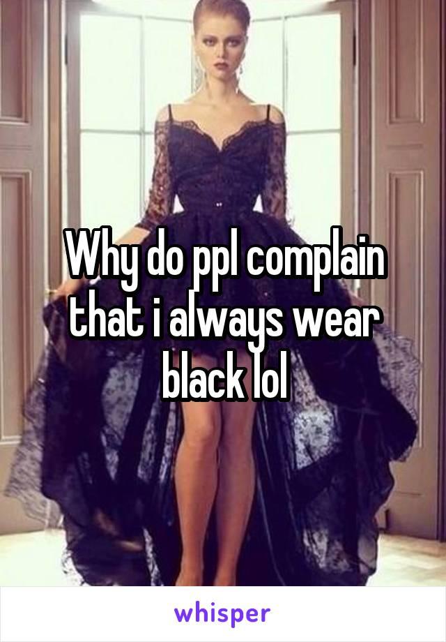 Why do ppl complain that i always wear black lol