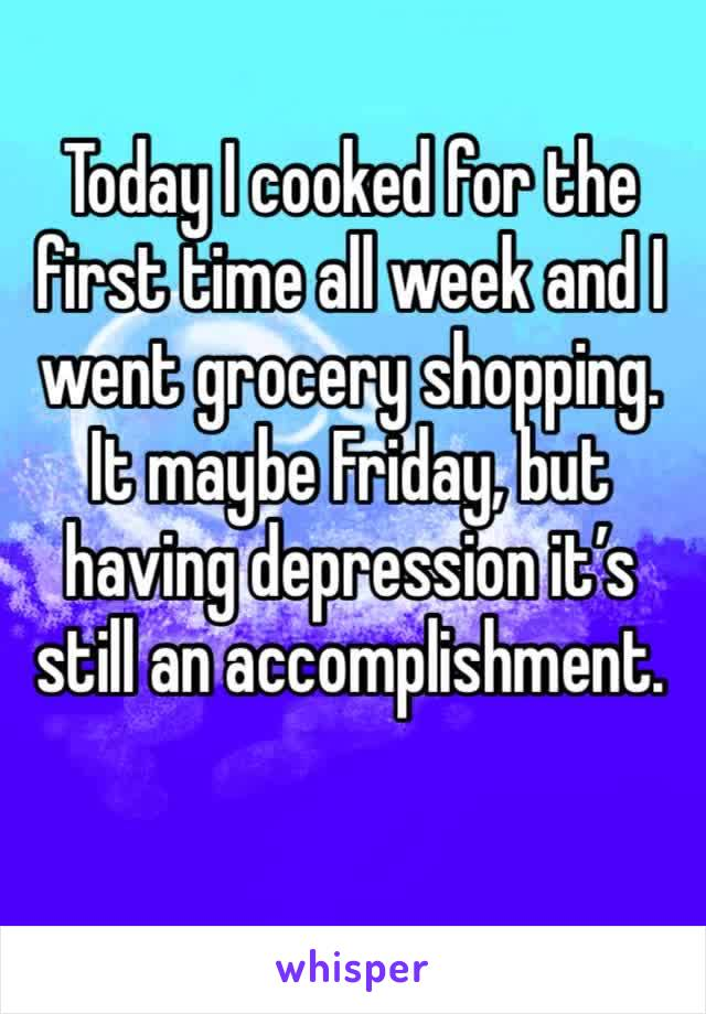Today I cooked for the first time all week and I went grocery shopping. It maybe Friday, but having depression it's still an accomplishment.