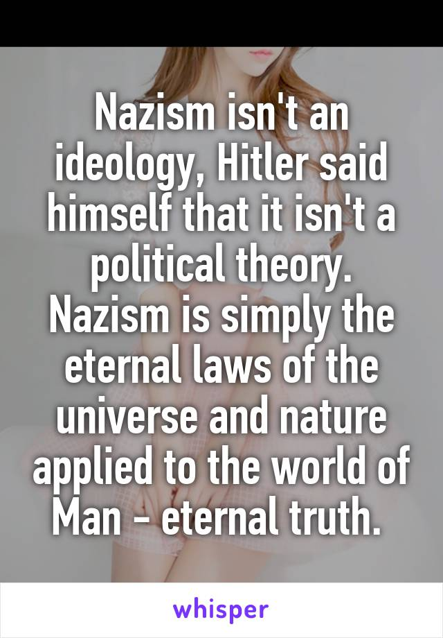Nazism isn't an ideology, Hitler said himself that it isn't a political theory. Nazism is simply the eternal laws of the universe and nature applied to the world of Man - eternal truth.
