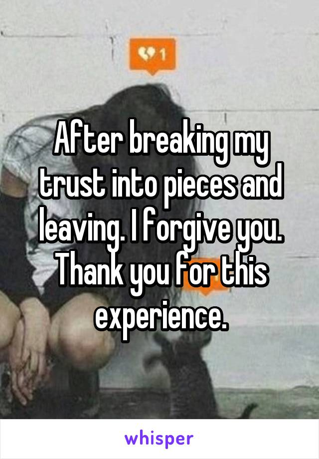 After breaking my trust into pieces and leaving. I forgive you. Thank you for this experience.