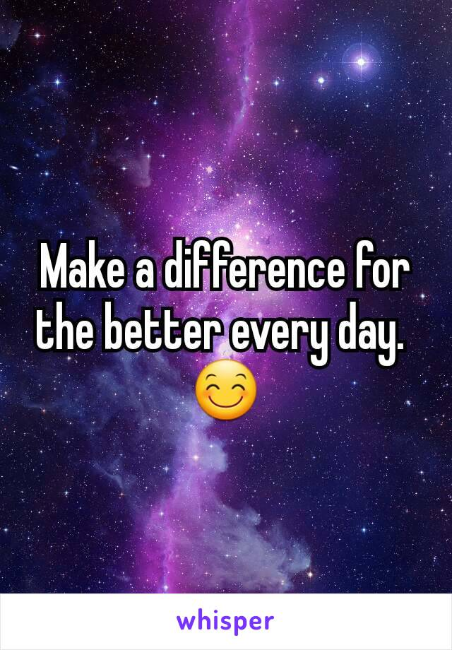 Make a difference for the better every day.  😊