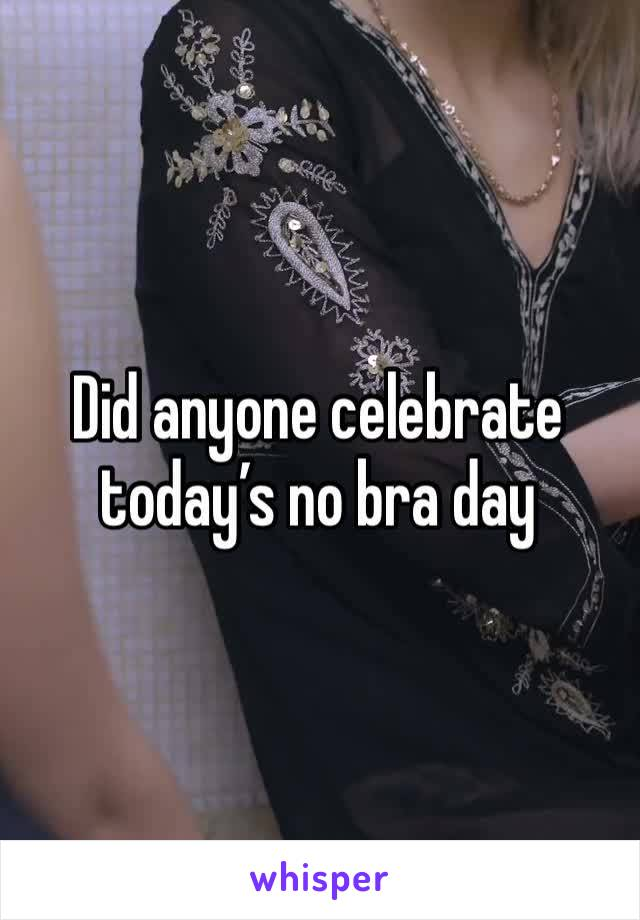 Did anyone celebrate today's no bra day