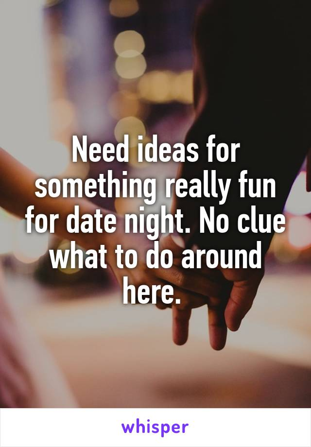 Need ideas for something really fun for date night. No clue what to do around here.