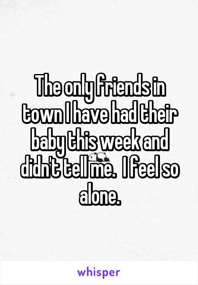 The only friends in town I have had their baby this week and didn't tell me.  I feel so alone.