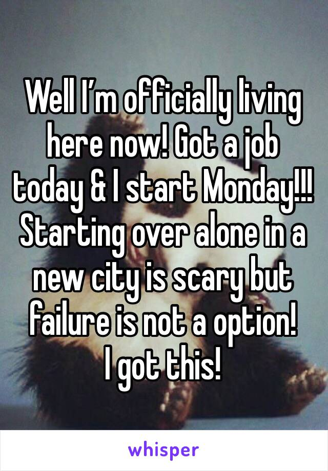 Well I'm officially living here now! Got a job today & I start Monday!!! Starting over alone in a new city is scary but failure is not a option!  I got this!