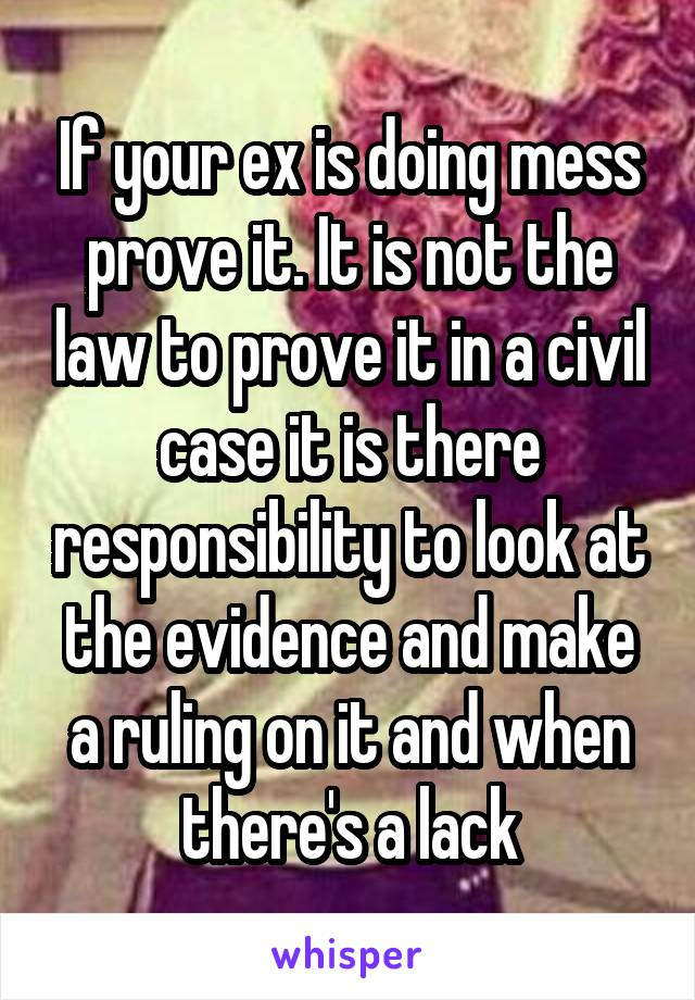 If your ex is doing mess prove it. It is not the law to prove it in a civil case it is there responsibility to look at the evidence and make a ruling on it and when there's a lack