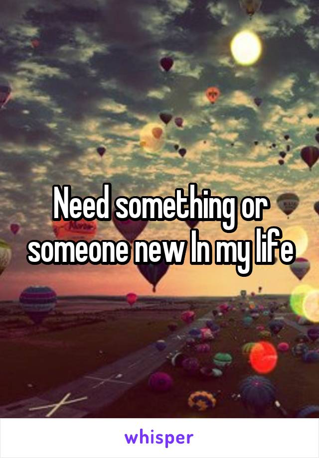 Need something or someone new In my life