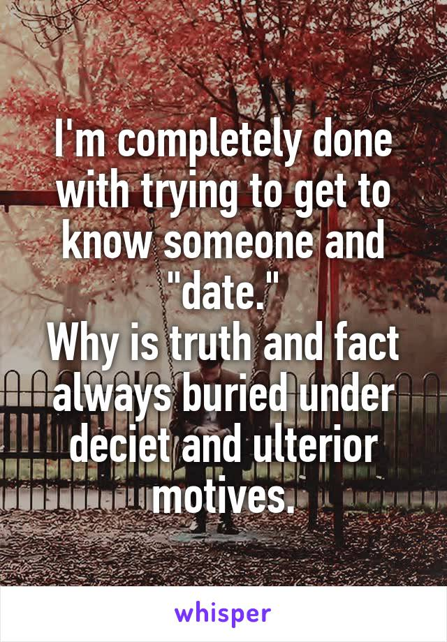 """I'm completely done with trying to get to know someone and """"date."""" Why is truth and fact always buried under deciet and ulterior motives."""