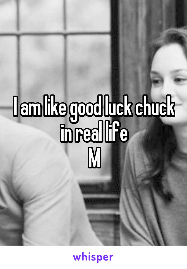I am like good luck chuck in real life M