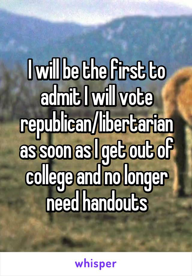 I will be the first to admit I will vote republican/libertarian as soon as I get out of college and no longer need handouts