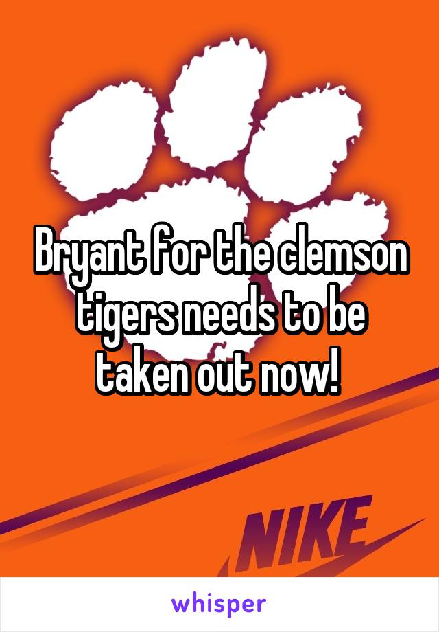 Bryant for the clemson tigers needs to be taken out now!