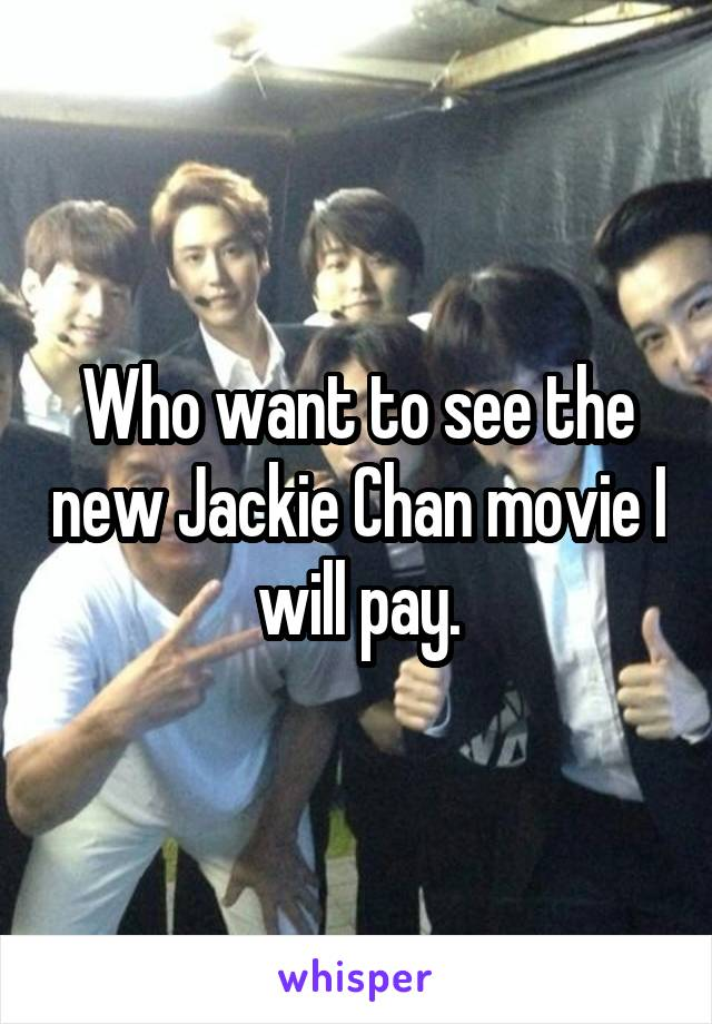 Who want to see the new Jackie Chan movie I will pay.