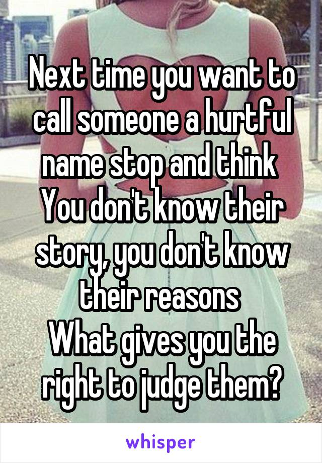 Next time you want to call someone a hurtful name stop and think  You don't know their story, you don't know their reasons  What gives you the right to judge them?