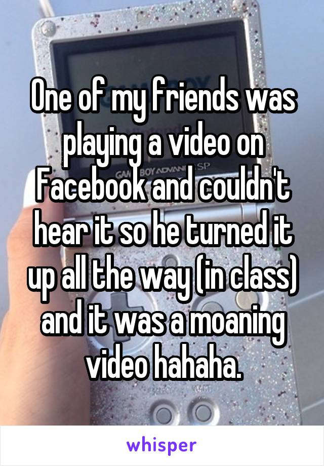 One of my friends was playing a video on Facebook and couldn't hear it so he turned it up all the way (in class) and it was a moaning video hahaha.