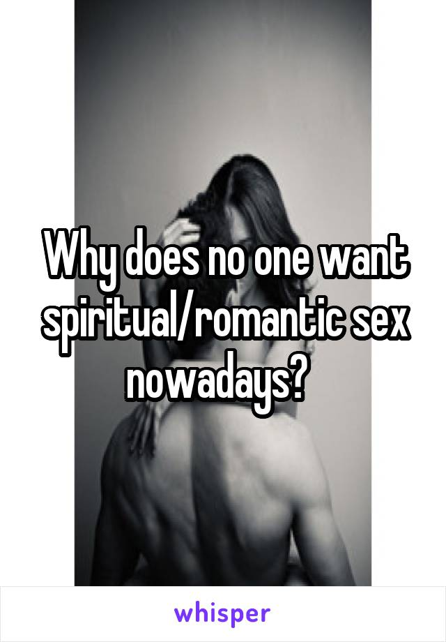Why does no one want spiritual/romantic sex nowadays?