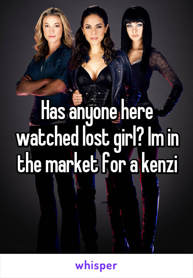 Has anyone here watched lost girl? Im in the market for a kenzi