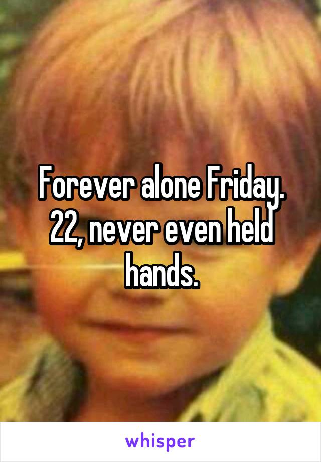 Forever alone Friday. 22, never even held hands.