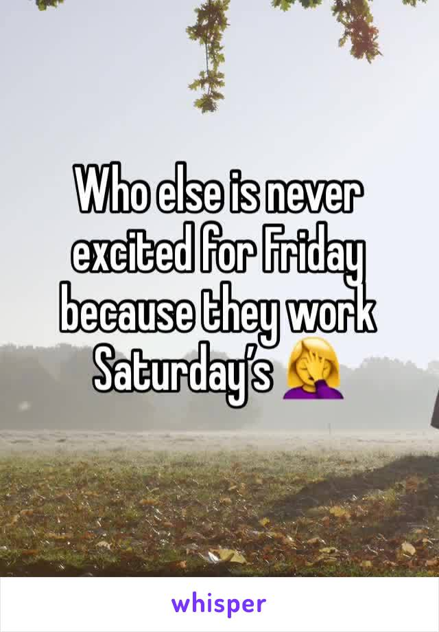 Who else is never excited for Friday because they work Saturday's 🤦♀️