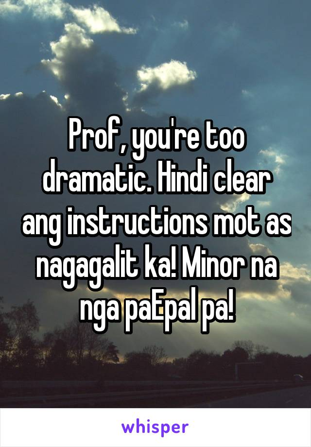 Prof, you're too dramatic. Hindi clear ang instructions mot as nagagalit ka! Minor na nga paEpal pa!