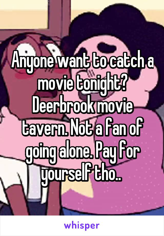 Anyone want to catch a movie tonight? Deerbrook movie tavern. Not a fan of going alone. Pay for yourself tho..
