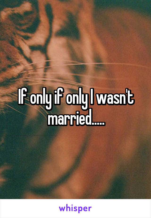 If only if only I wasn't married.....