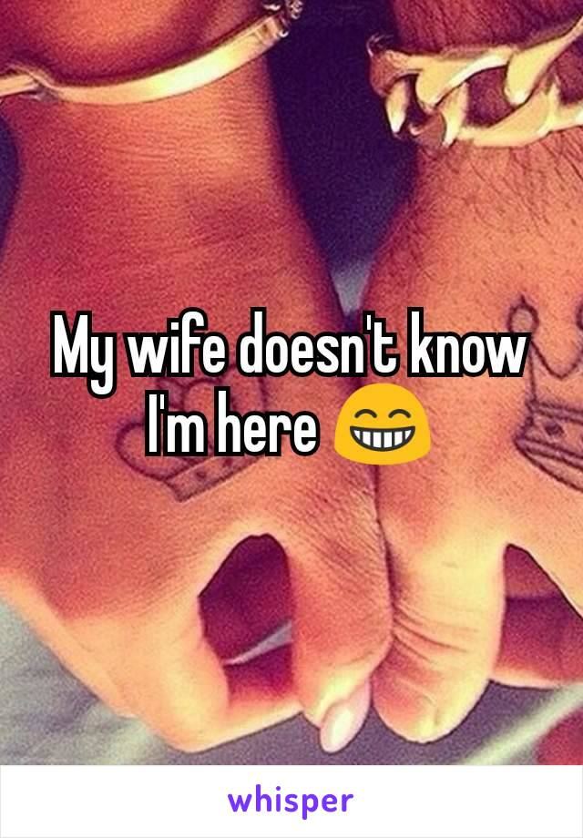 My wife doesn't know I'm here 😁