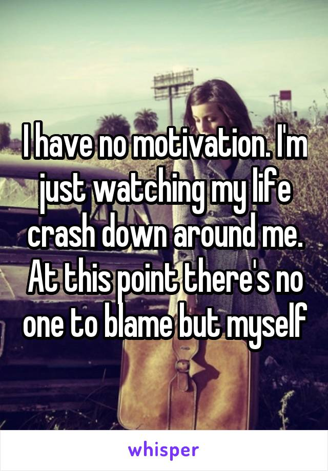 I have no motivation. I'm just watching my life crash down around me. At this point there's no one to blame but myself