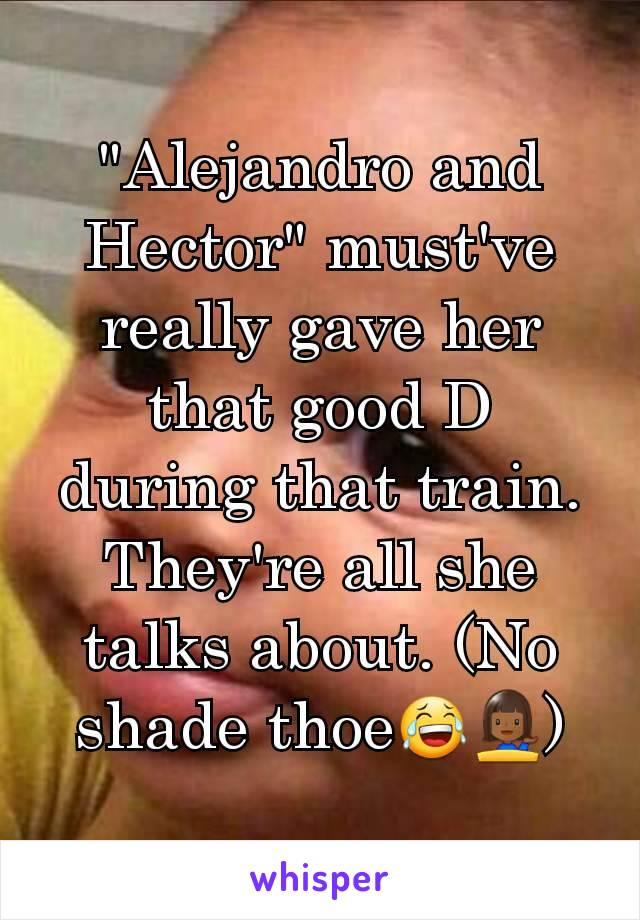 """Alejandro and Hector"" must've really gave her that good D during that train. They're all she talks about. (No shade thoe😂💁🏾)"