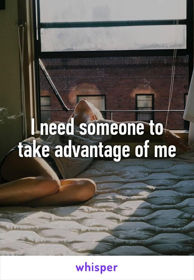 I need someone to take advantage of me