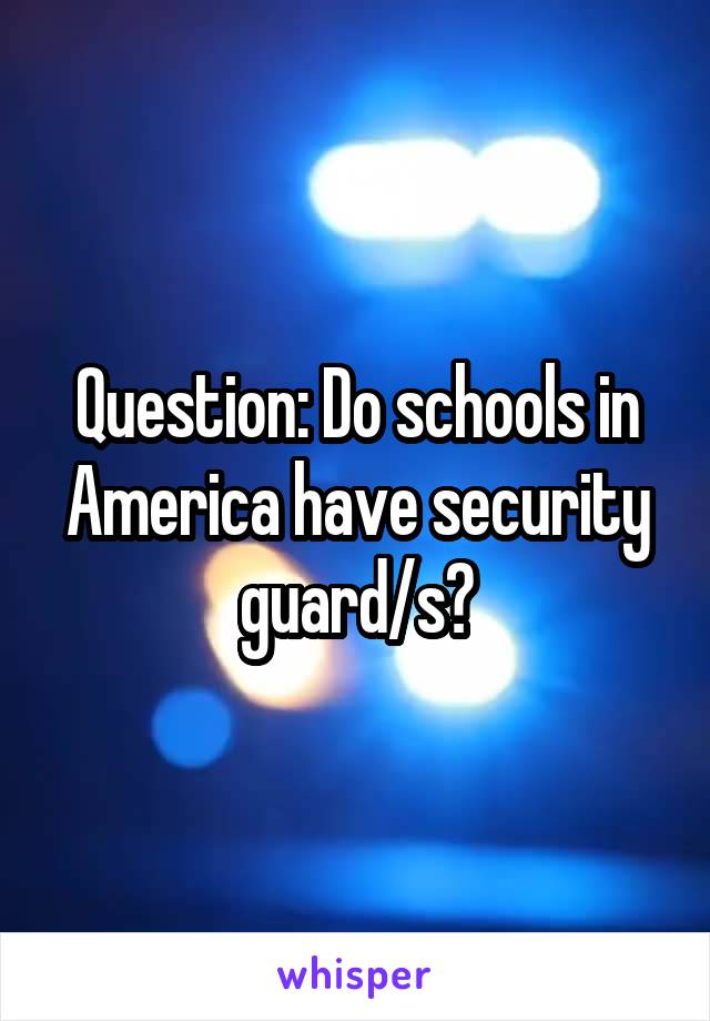 Question: Do schools in America have security guard/s?