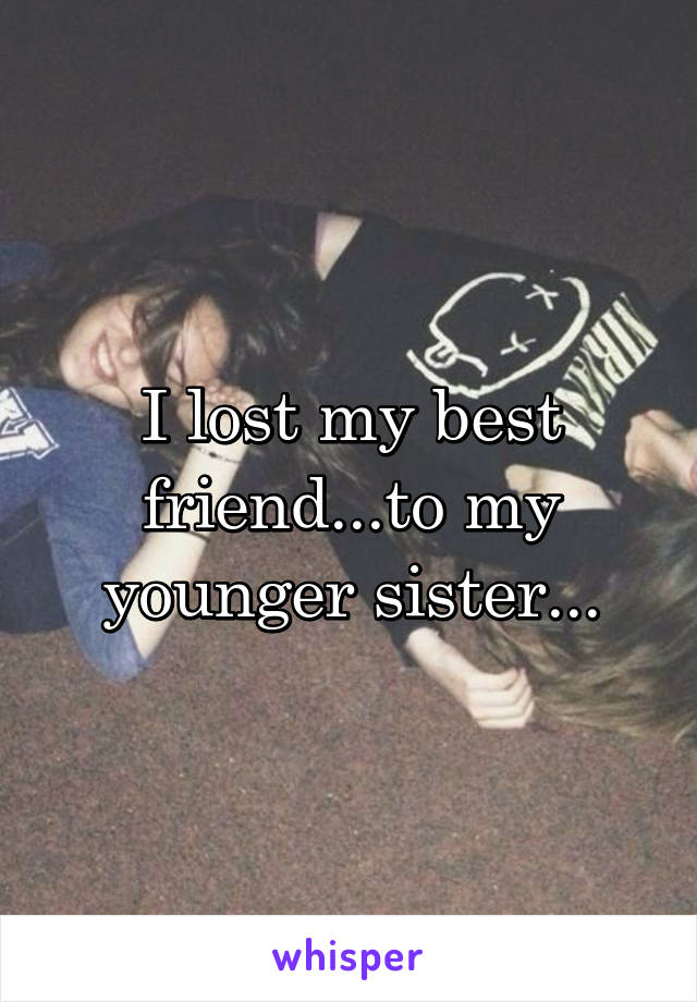 I lost my best friend...to my younger sister...