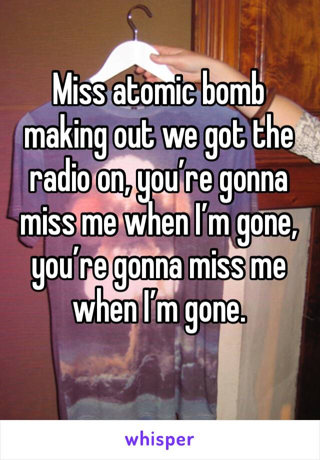 Miss atomic bomb making out we got the radio on, you're gonna miss me when I'm gone, you're gonna miss me when I'm gone.
