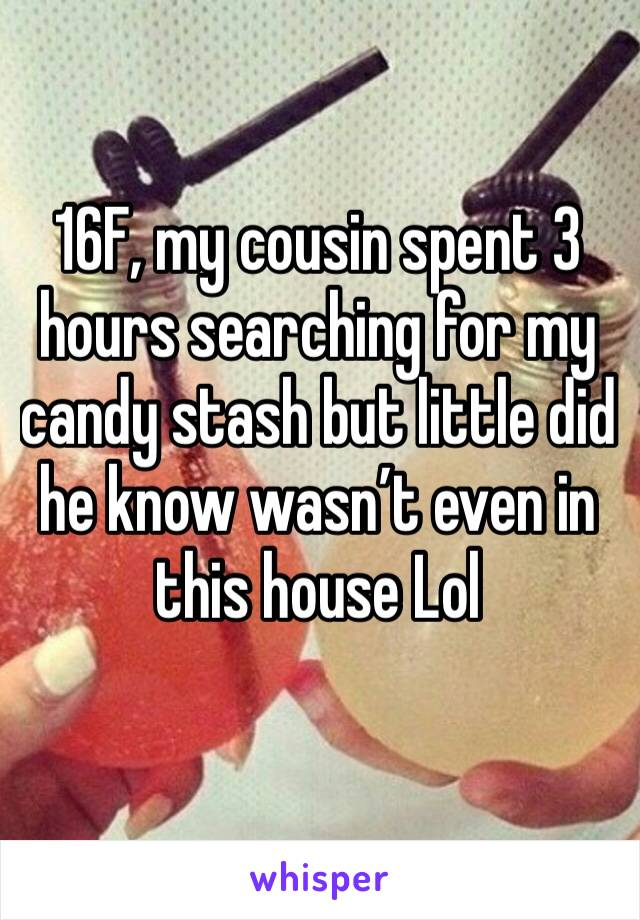 16F, my cousin spent 3 hours searching for my candy stash but little did he know wasn't even in this house Lol