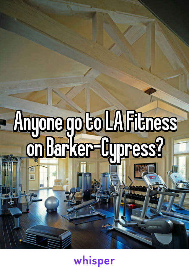 Anyone go to LA Fitness on Barker-Cypress?