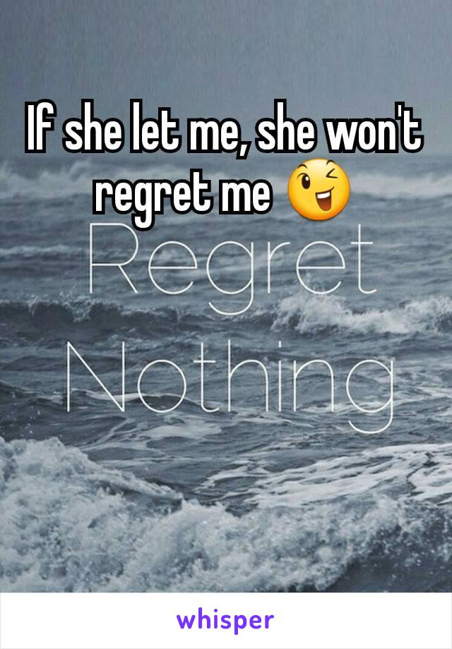 If she let me, she won't regret me 😉