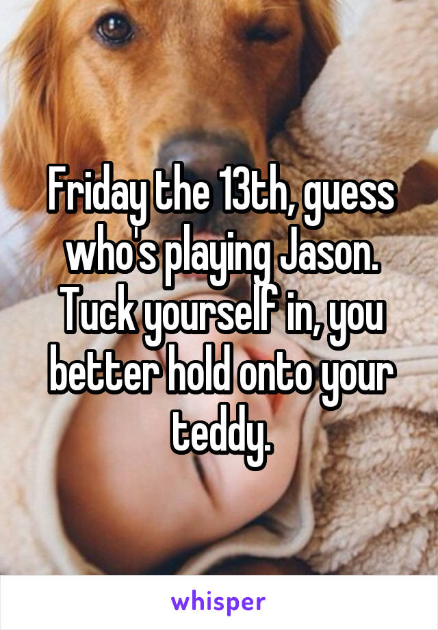 Friday the 13th, guess who's playing Jason. Tuck yourself in, you better hold onto your teddy.