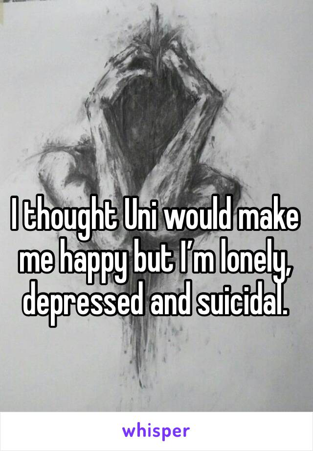 I thought Uni would make me happy but I'm lonely, depressed and suicidal.