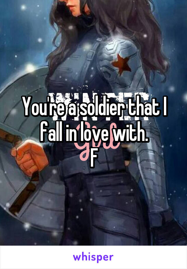 You're a soldier that I fall in love with. F