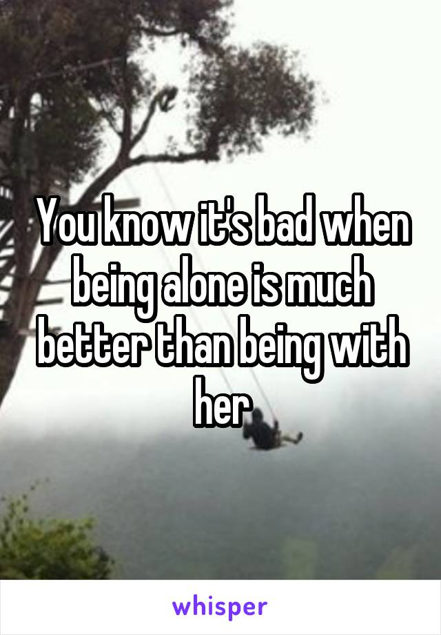 You know it's bad when being alone is much better than being with her