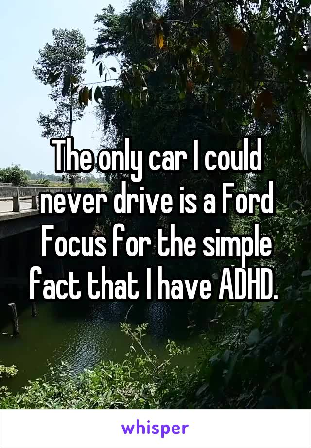 The only car I could never drive is a Ford Focus for the simple fact that I have ADHD.