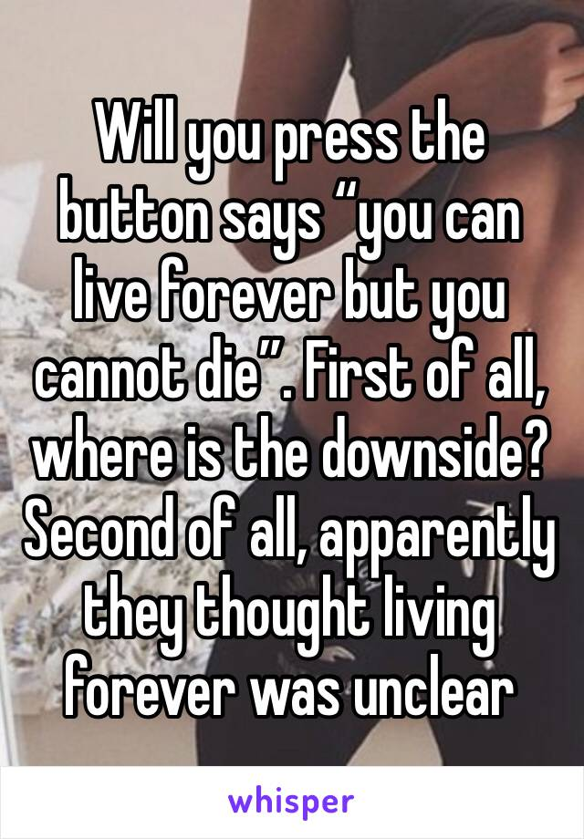 """Will you press the button says """"you can live forever but you cannot die"""". First of all, where is the downside? Second of all, apparently they thought living forever was unclear"""